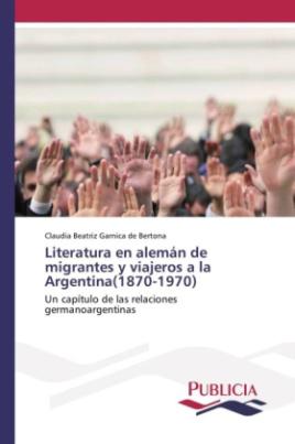 Literatura en alemán de migrantes y viajeros a la Argentina(1870-1970)