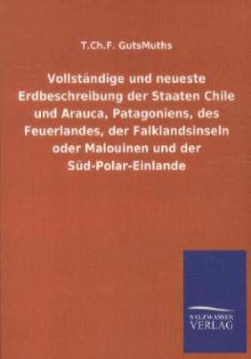 Vollständige und neueste Erdbeschreibung der Staaten Chile und Arauca, Patagoniens, des Feuerlandes, der Falklandsinseln oder Malouinen und der Süd-Polar-Einlande