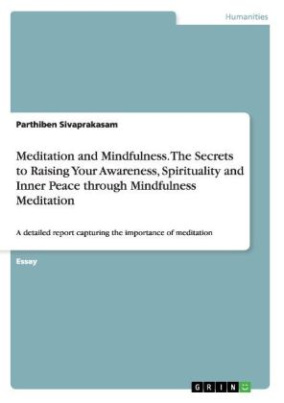 Meditation and Mindfulness. The Secrets to Raising Your Awareness, Spirituality and Inner Peace through Mindfulness Meditation