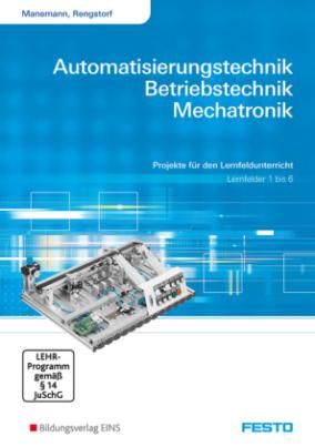 Automatisierungstechnik, Betriebstechnik, Mechatronik, Lernfelder 1 bis 6