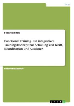 Functional Training. Ein integratives Trainingskonzept zur Schulung von Kraft, Koordination und Ausdauer