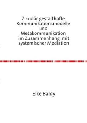 Zirkulär gestalthafte Kommunikationsmodelle und Metakommunikation im Zusammenhang mit systemischer Mediation