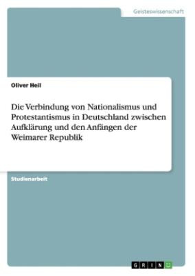 Die Verbindung von Nationalismus und Protestantismus in Deutschland zwischen Aufklärung und den Anfängen der Weimarer Republik
