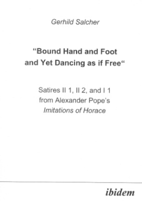 Bound Hand and Foot and yet Dancing as if Free Satires II 1, II 2, and I 2 from Alexander Popes Imitations of Horace