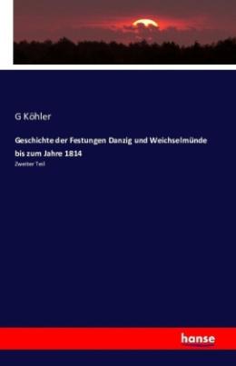 Geschichte der Festungen Danzig und Weichselmünde bis zum Jahre 1814