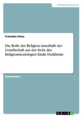 Die Rolle der Religion innerhalb der Gesellschaft aus der Sicht des Religionssoziologen Emile Durkheim