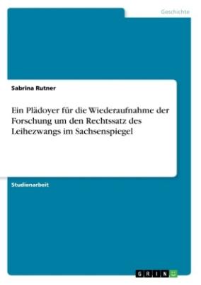 Ein Plädoyer für die Wiederaufnahme der Forschung um den Rechtssatz des Leihezwangs im Sachsenspiegel