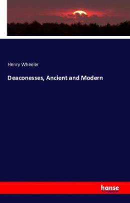 Deaconesses, Ancient and Modern