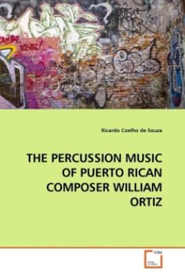 THE PERCUSSION MUSIC OF PUERTO RICAN COMPOSER WILLIAM ORTIZ