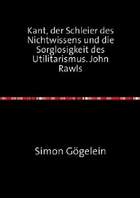 Kant, der Schleier des Nichtwissens und die Sorglosigkeit des Utilitarismus. John Rawls